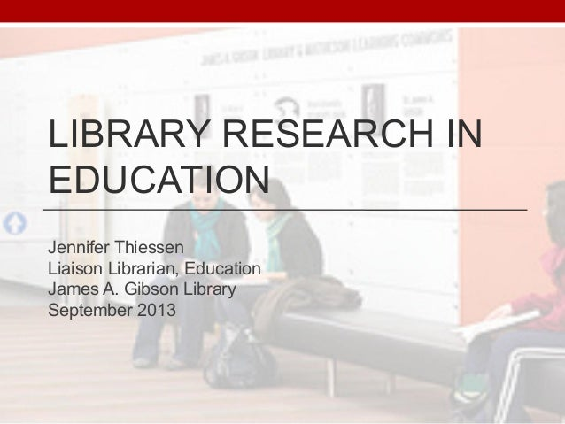 LIBRARY RESEARCH IN EDUCATION Jennifer Thiessen Liaison Librarian, Education James A. Gibson Library September 2013