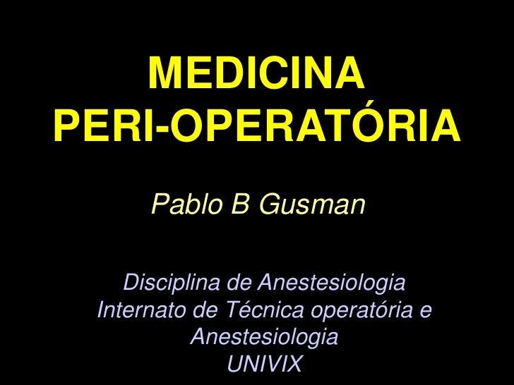 MEDICINAPERI-OPERATÓRIA<br />Pablo B Gusman<br />Disciplina de Anestesiologia<br />Internato de Técnica operatória e Anest...