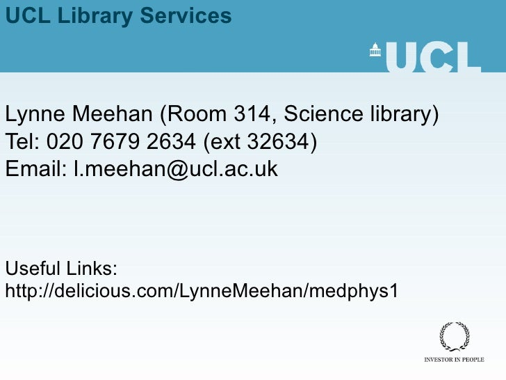 UCL Library Services Lynne Meehan ( Room 314, Science library) Tel: 020 7679 2634 (ext 32634) Email: l.meehan@ucl.ac.uk Us...