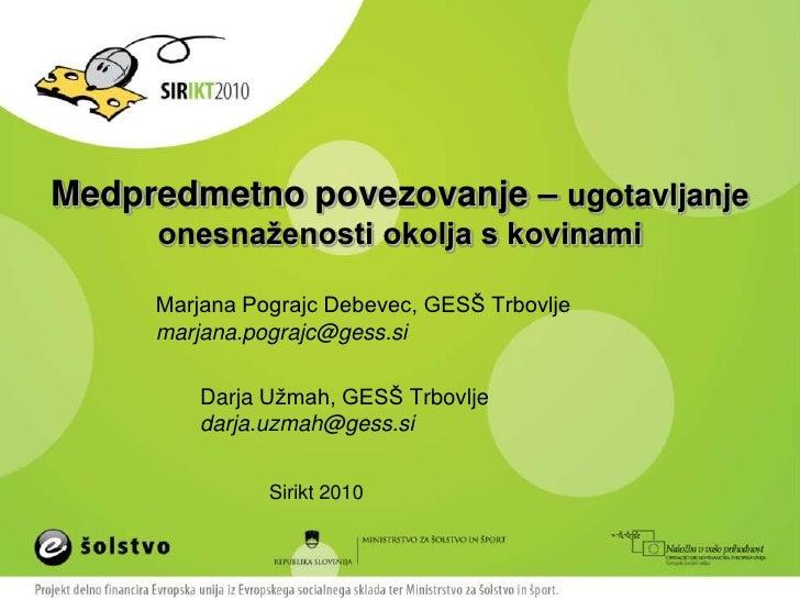 Medpredmetno povezovanje – ugotavljanje onesnaženosti okolja s kovinami Marjana Pograjc Debevec, GESŠ Trbovljemarjana.pogr...