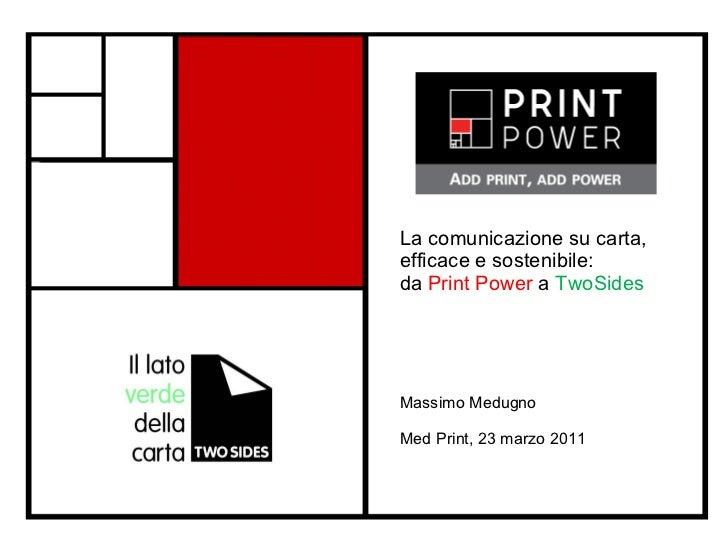 La comunicazione su carta, efficace e sostenibile:  da  Print Power  a  TwoSides Massimo Medugno  Med Print, 23 marzo 2011