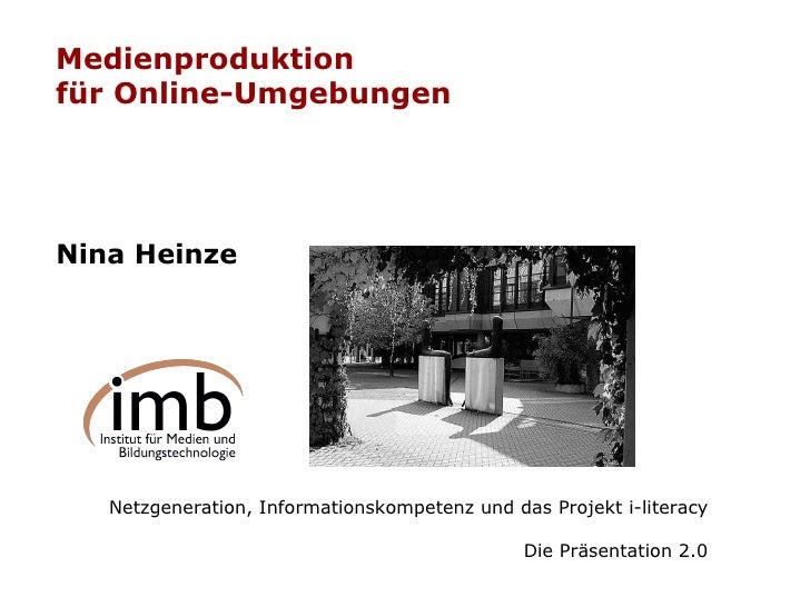 Medienproduktion  für Online-Umgebungen Nina Heinze Netzgeneration, Informationskompetenz und das Projekt i-literacy Die P...