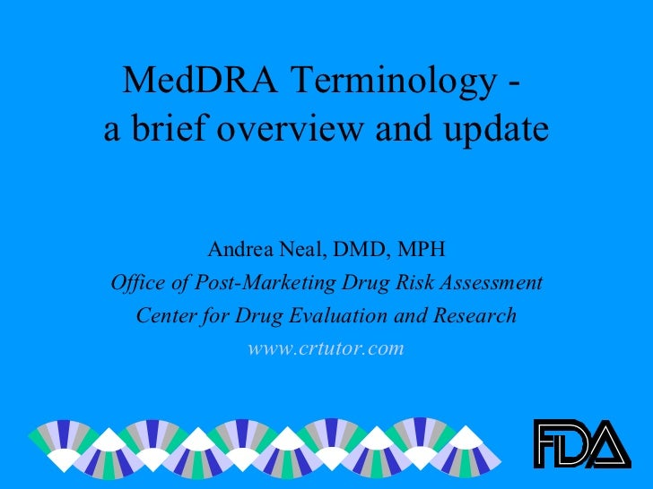 MedDRA Terminology -  a brief overview and update Andrea Neal, DMD, MPH Office of Post-Marketing Drug Risk Assessment Cent...