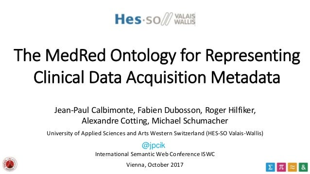 The MedRed Ontology for Representing Clinical Data Acquisition Metadata Jean-Paul Calbimonte, Fabien Dubosson, Roger Hilfi...