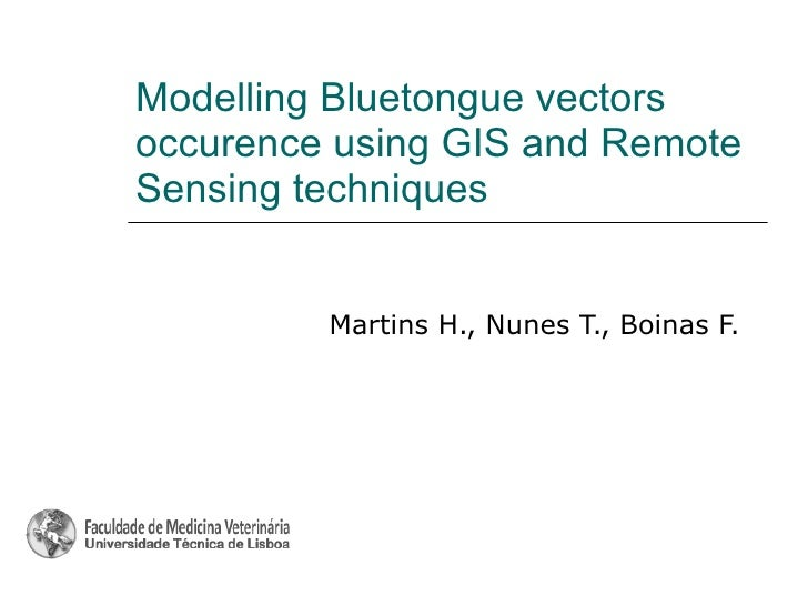 Modelling Bluetongue vectors occurence using GIS and Remote Sensing techniques Martins H., Nunes T., Boinas F.