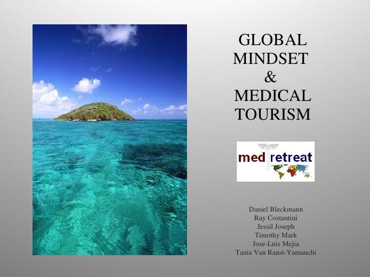 GLOBAL MINDSET  &  MEDICAL TOURISM Daniel Bleckmann Ray Costantini Jessil Joseph Timothy Mark Jose-Luis Mejia Tania Van Ra...