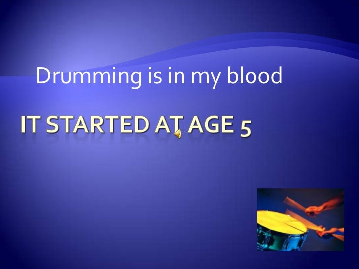 It started at age 5<br />Drumming is in my blood<br />