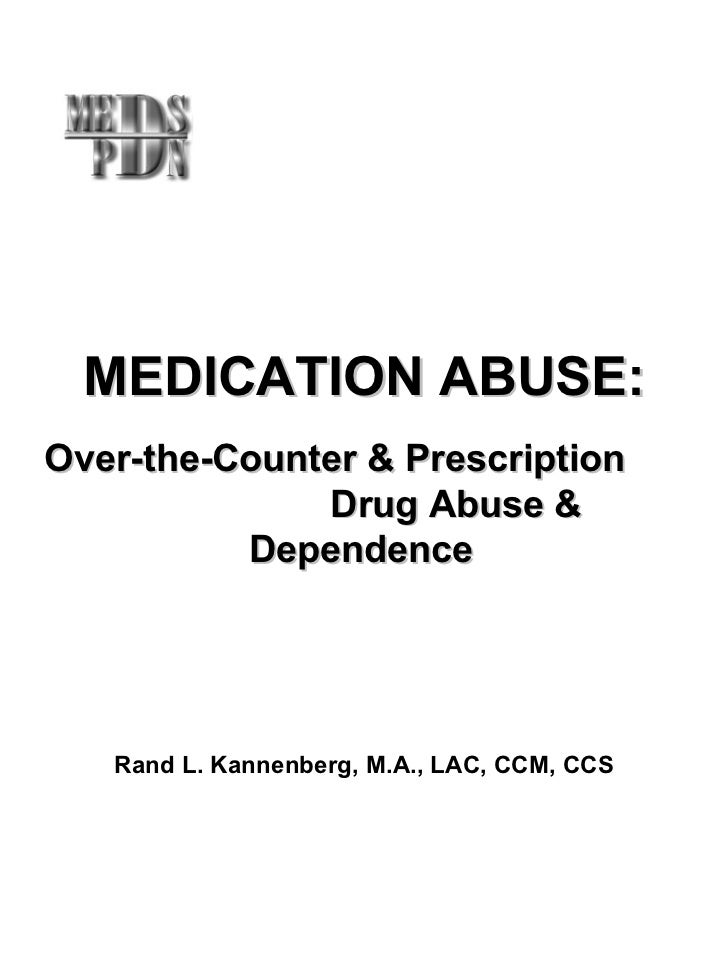 MEDICATION ABUSE: Over-the-Counter & Prescription  Drug Abuse & Dependence Rand L. Kannenberg, M.A., LAC, CCM, CCS