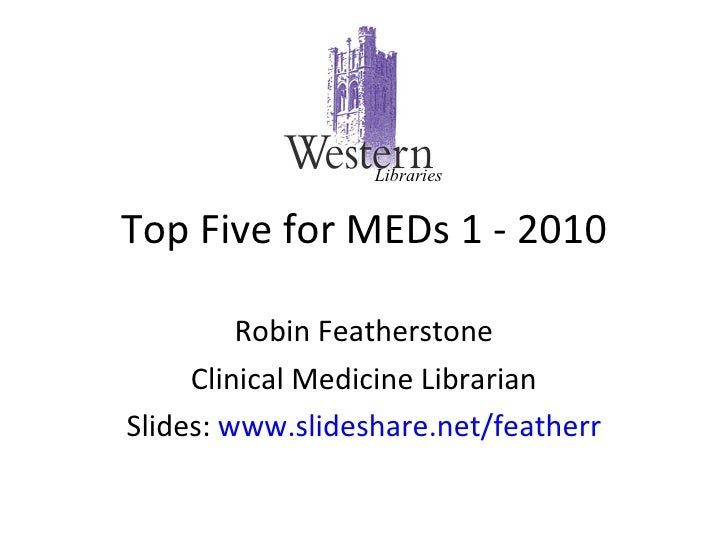 Top Five for MEDs 1 - 2010 Robin Featherstone Clinical Medicine Librarian Slides:  www.slideshare.net/featherr Libraries