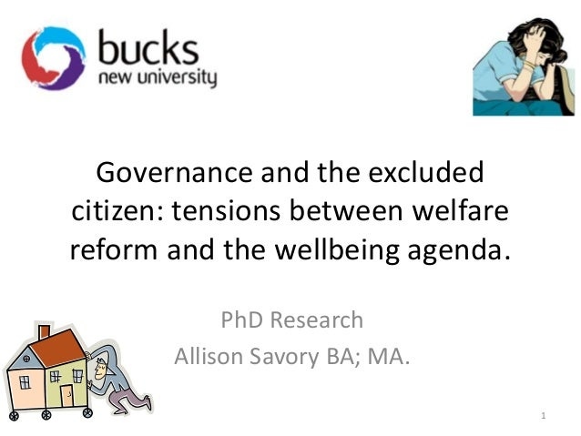 Governance and the excluded citizen: tensions between welfare reform and the wellbeing agenda. PhD Research Allison Savory...