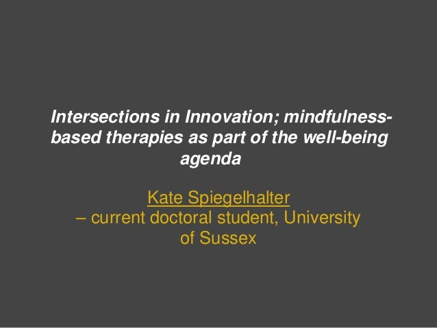 Intersections in Innovation; mindfulnessbased therapies as part of the well-being agenda Kate Spiegelhalter – current doct...
