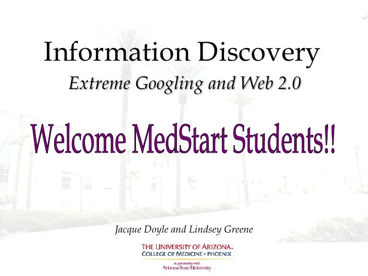 Information Discovery Extreme Googling and Web 2.0 Jacque Doyle and Lindsey Greene Welcome MedStart Students!!