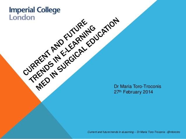 Dr Maria Toro-Troconis 27th February 2014  Current and future trends in eLearning – Dr Maria Toro-Troconis - @mtorotro