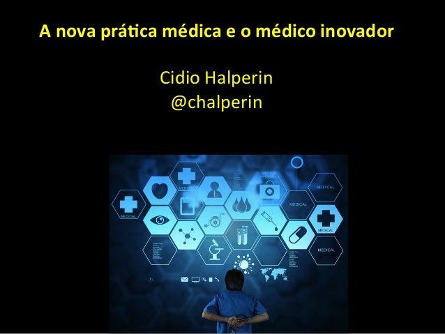 A  nova  prá*ca  médica  e  o  médico  inovador      Cidio  Halperin   @chalperin
