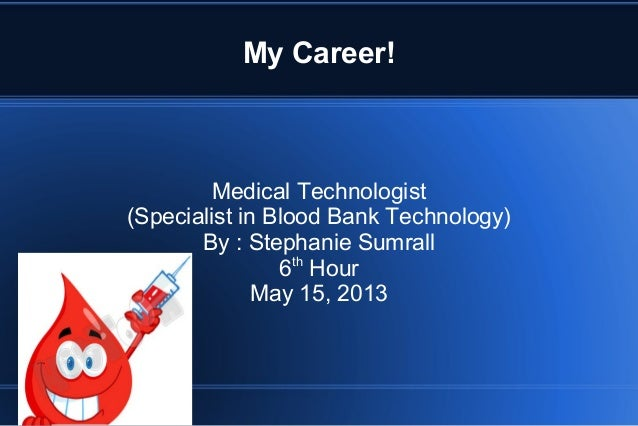 My Career!Medical Technologist(Specialist in Blood Bank Technology)By : Stephanie Sumrall6thHourMay 15, 2013
