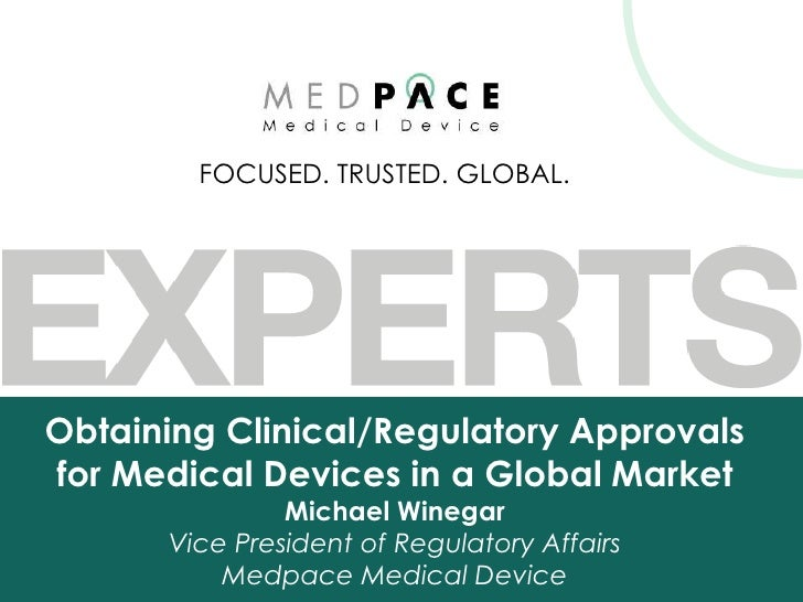 FOCUSED. TRUSTED. GLOBAL.Obtaining Clinical/Regulatory Approvalsfor Medical Devices in a Global Market               Micha...