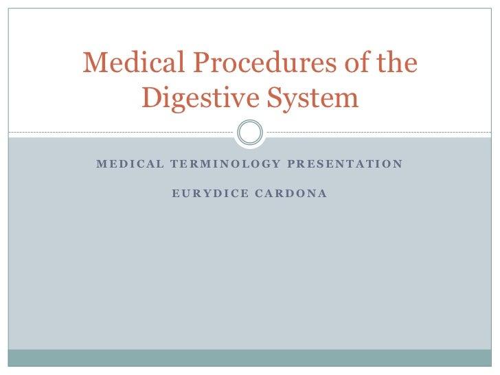 Medical Procedures of the   Digestive System MEDICAL TERMINOLOGY PRESENTATION        EURYDICE CARDONA