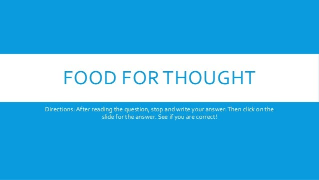 FOOD FOR THOUGHT Directions: After reading the question, stop and write your answer. Then click on the slide for the answe...
