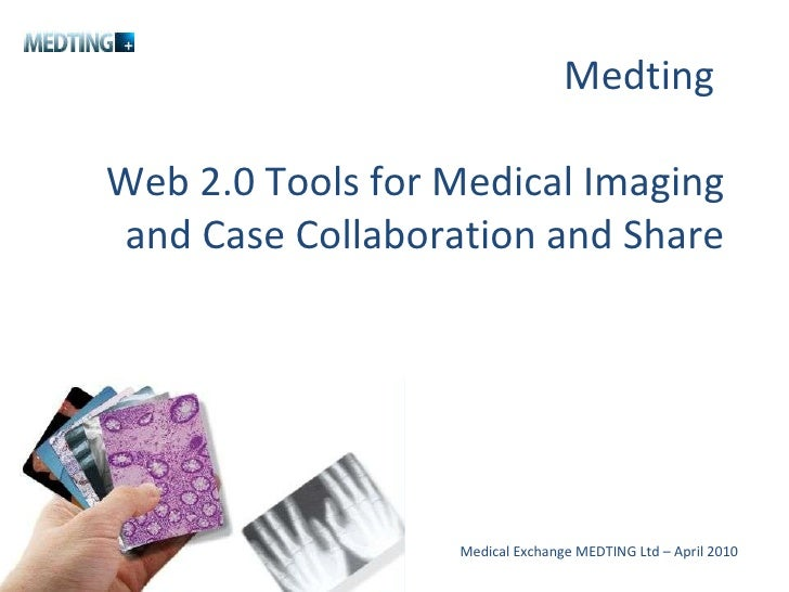 Medting  Web 2.0 Tools for Medical Imaging and Case Collaboration and Share Medical Exchange MEDTING Ltd – April 2010
