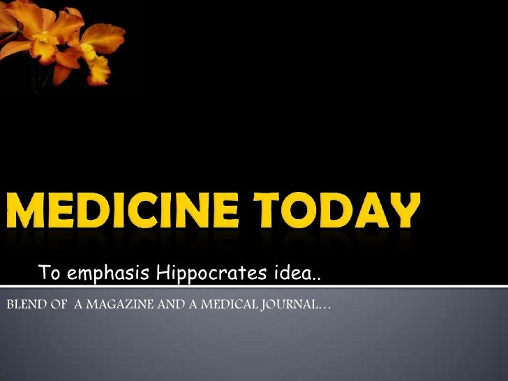 MEDICINE TODAY<br />BLEND OF  A MAGAZINE AND A MEDICAL JOURNAL…<br />To emphasis Hippocrates idea..<br />
