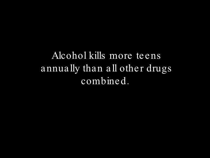 Alcohol kills more teens annually than all other drugs combined.