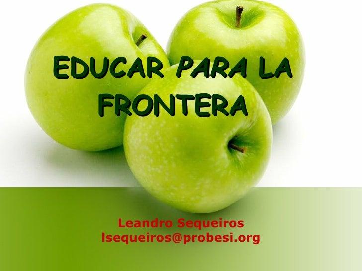 EDUCAR  PARA  LA FRONTERA Leandro Sequeiros [email_address]