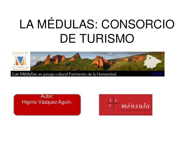 LA MÉDULAS: CONSORCIO      DE TURISMO         Autor:Higinio Vázquez Aguín.