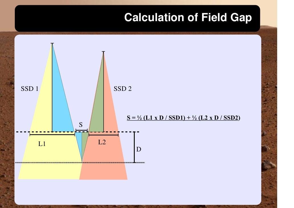 Calculation of Field Gap     SSD 1             SSD 2                         S = ½ (L1 x D / SSD1) + ½ (L2 x D / SSD2)    ...