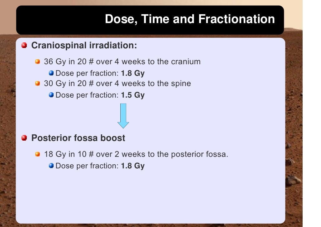 Dose, Time and Fractionation  Craniospinal irradiation:   36 Gy in 20 # over 4 weeks to the cranium      Dose per fraction...