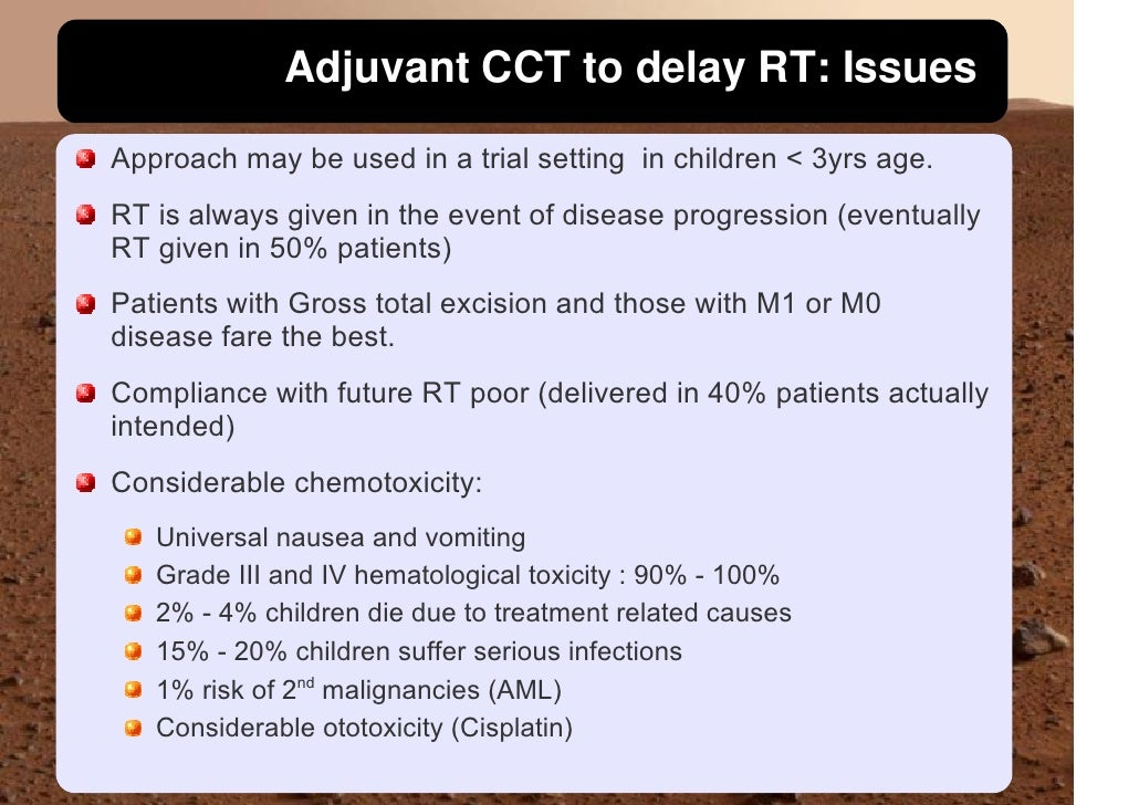 Adjuvant CCT to delay RT: Issues Approach may be used in a trial setting in children < 3yrs age. RT is always given in the...