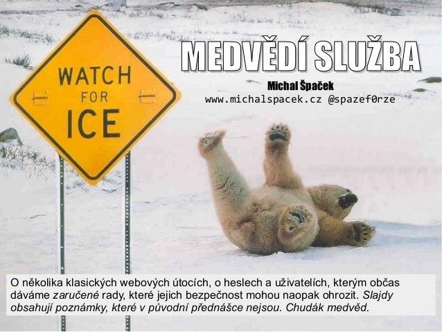 MEDVĚDÍ SLUŽBAMEDVĚDÍ SLUŽBA Michal Špaček www.michalspacek.cz @spazef0rze O několika klasických webových útocích, o hesle...