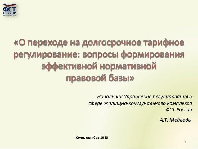 Начальник Управления регулирования в сфере жилищно-коммунального комплекса ФСТ России А.Т. Медведь Сочи, октябрь 2013 1