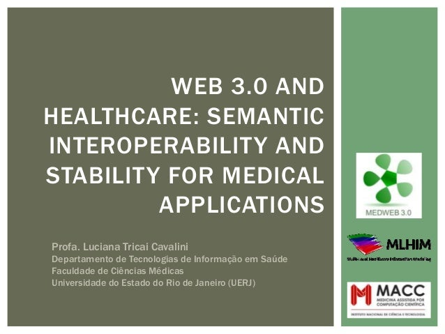WEB 3.0 AND HEALTHCARE: SEMANTIC INTEROPERABILITY AND STABILITY FOR MEDICAL APPLICATIONS Profa. Luciana Tricai Cavalini De...