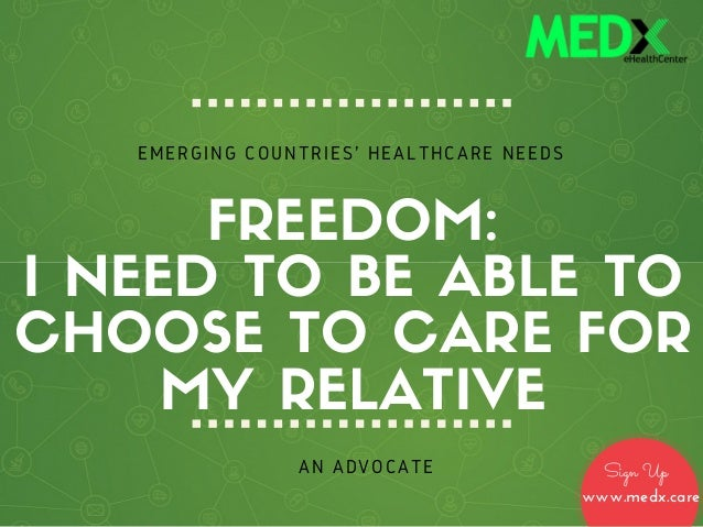 FREEDOM: I NEED TO BE ABLE TO CHOOSE TO CARE FOR MY RELATIVE AN ADVOCATE EMERGING COUNTRIES' HEALTHCARE NEEDS Sign Up www....