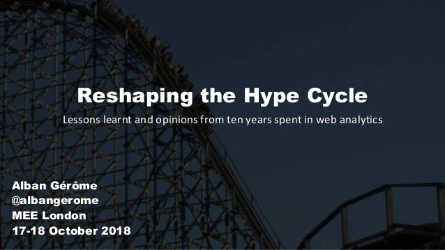 Reshaping the Hype Cycle Lessons learnt and opinions from ten years spent in web analytics Alban Gérôme @albangerome MEE L...