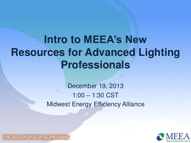 Intro to MEEA's New Resources for Advanced Lighting Professionals December 19, 2013 1:00 – 1:30 CST Midwest Energy Efficie...