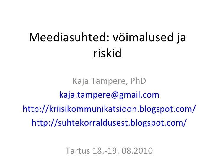 Meediasuhted: vöimalused ja riskid Kaja Tampere, PhD [email_address] http://kriisikommunikatsioon.blogspot.com/ http://suh...