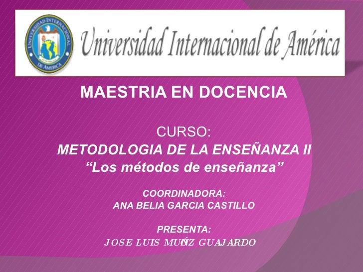 """MAESTRIA EN DOCENCIA CURSO: METODOLOGIA DE LA ENSEÑANZA II """" Los métodos de enseñanza"""" COORDINADORA: ANA BELIA GARCIA CAST..."""