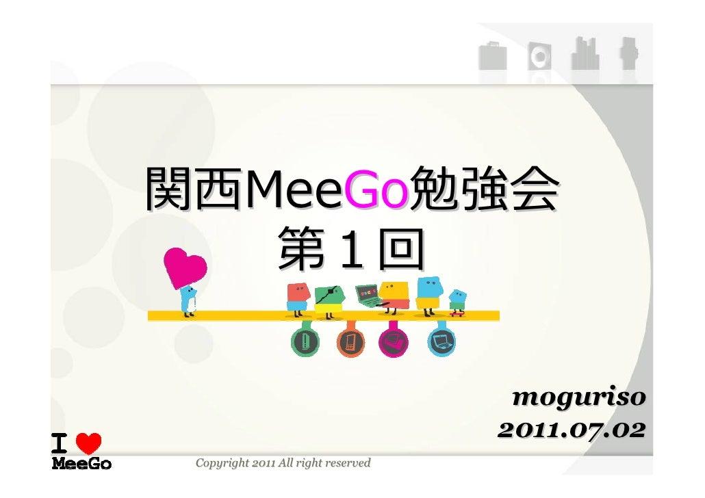 関⻄MeeGo勉強会   第1回                                      moguriso                                     2011.07.02 Copyright 20...