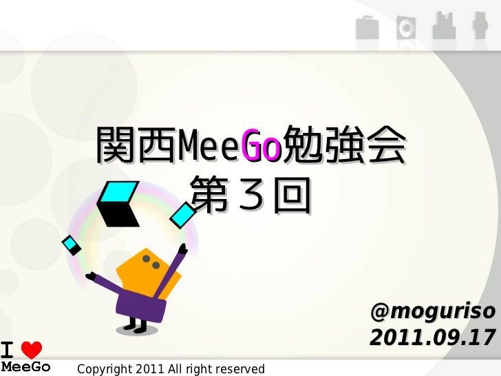 関西MeeGo勉強会     第3回                                    @moguriso                                    2011.09.17Copyright 201...