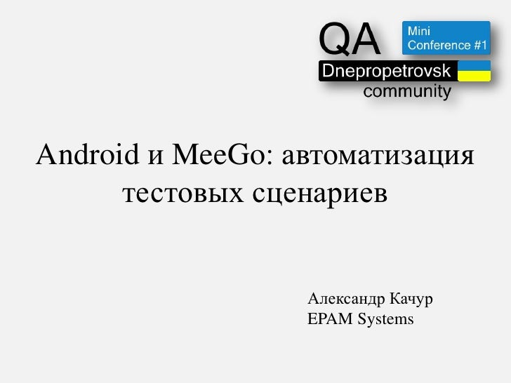 Android и MeeGo: автоматизация      тестовых сценариев                  Александр Качур                  EPAM Systems