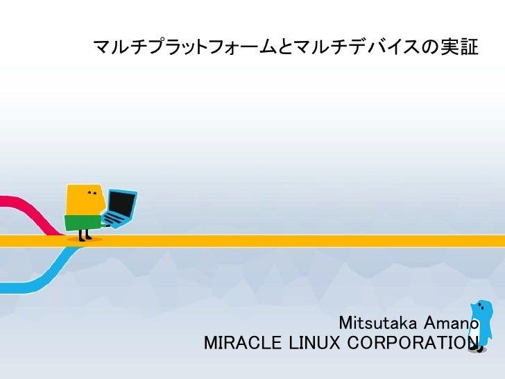 マルチプラットフォームとマルチデバイスの実証                   Mitsutaka Amano      MIRACLE LINUX CORPORATION