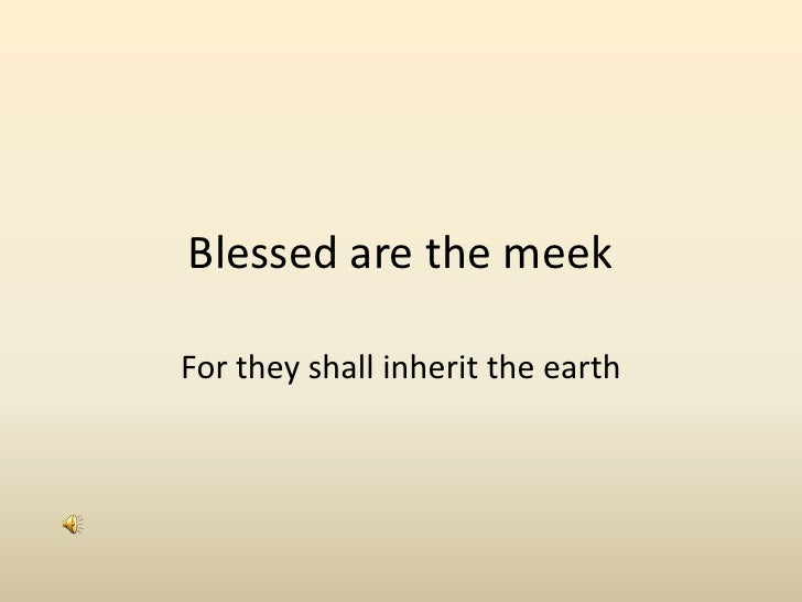 Blessed are the meek <br />For they shall inherit the earth<br />