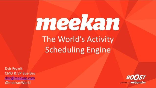 powered by  The World's Activity Scheduling Engine  Dvir Reznik  CMO & VP Bus-Dev  dvir@meekan.com  @meekanWorld
