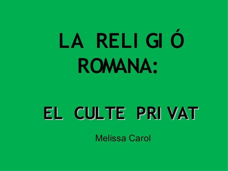 LA RELI GI Ó  ROMANA:EL CULTE PRI VAT     Melissa Carol