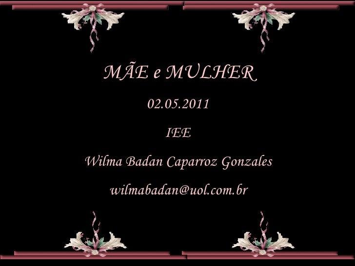 MÃE e MULHER         02.05.2011            IEEWilma Badan Caparroz Gonzales   wilmabadan@uol.com.br