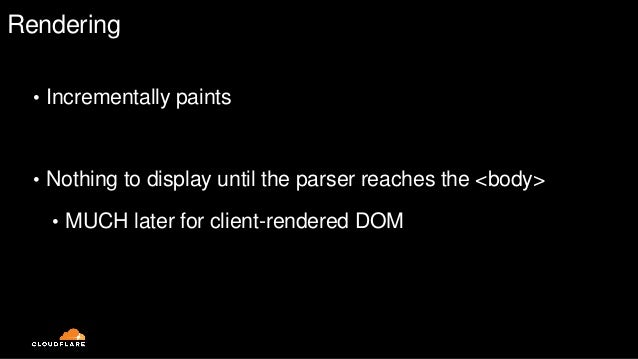Rendering • Incrementally paints • Nothing to display until the parser reaches the <body> • MUCH later for client-rendered...