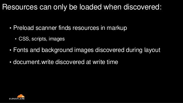 Resources can only be loaded when discovered: • Preload scanner finds resources in markup • CSS, scripts, images • Fonts a...