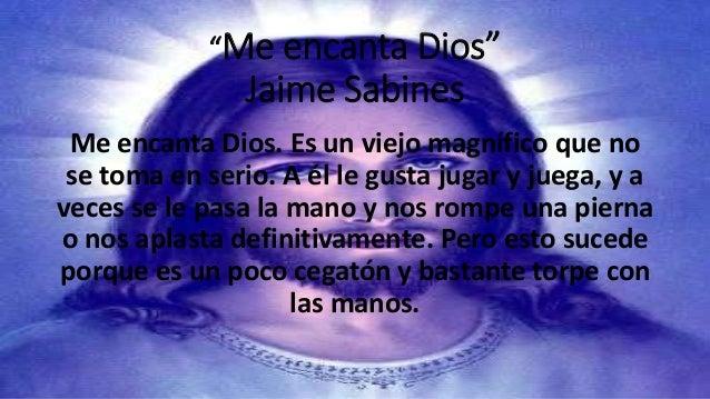 """""""Me encanta Dios""""  Jaime Sabines  Me encanta Dios. Es un viejo magnífico que no  se toma en serio. A él le gusta jugar y j..."""