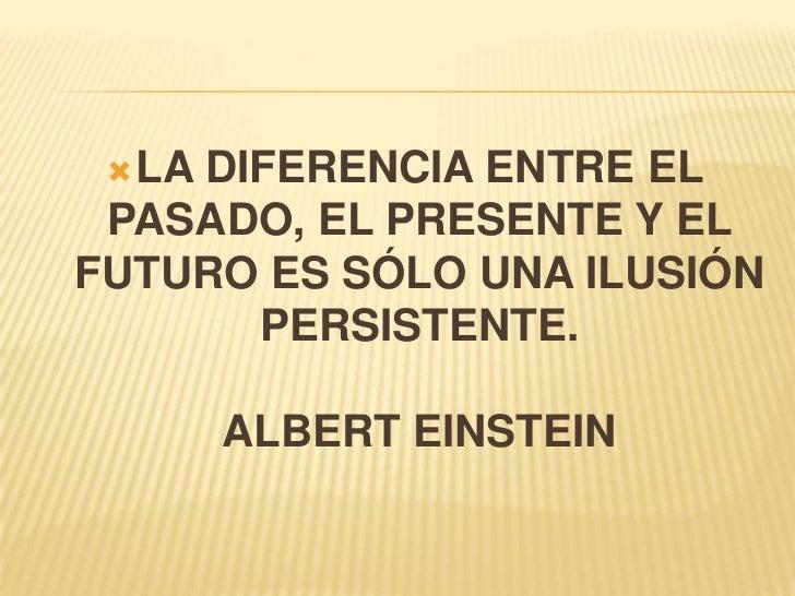 LA DIFERENCIA ENTRE EL PASADO, EL PRESENTE Y EL FUTURO ES SÓLO UNA ILUSIÓN PERSISTENTE.ALBERT EINSTEIN<br />